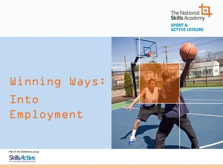 Winning Ways: Into Employment. Winning Ways: Into Employment The National Skills Academy Working with Employers Meeting Employer Needs Welfare to Work.