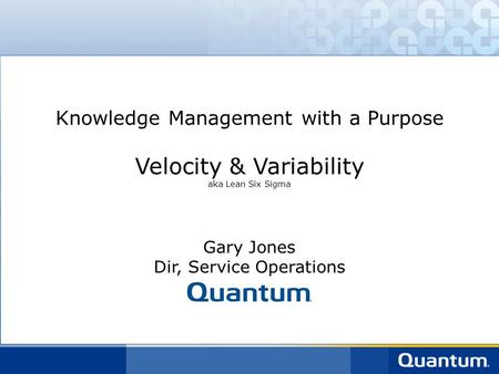 Knowledge Management with a Purpose Velocity & Variability aka Lean Six Sigma Gary Jones Dir, Service Operations.