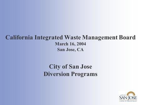 California Integrated Waste Management Board March 16, 2004 San Jose, CA City of San Jose Diversion Programs.