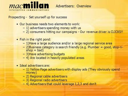Advertisers: Overview Prospecting - Set yourself up for success Our business needs two elements to work: –1) advertisers spending money with us –2) consumers.