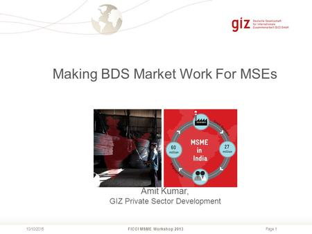 Page 1 FICCI MSME Workshop 2013 10/10/2015 Making BDS Market Work For MSEs Amit Kumar, GIZ Private Sector Development.