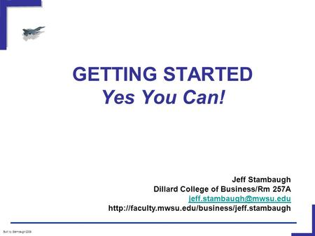 GETTING STARTED Yes You Can! Built by Stambaugh/2009 Jeff Stambaugh Dillard College of Business/Rm 257A