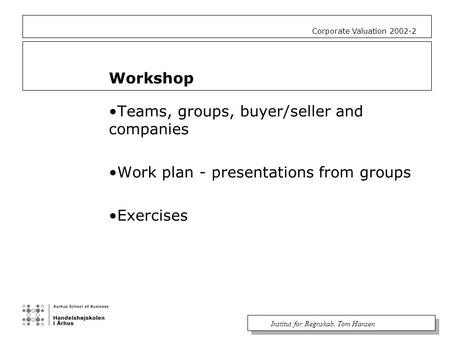 Institut for Regnskab, Tom Hansen Corporate Valuation 2002-2 Workshop Teams, groups, buyer/seller and companies Work plan - presentations from groups Exercises.
