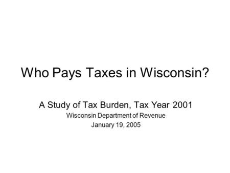 Who Pays Taxes in Wisconsin? A Study of Tax Burden, Tax Year 2001 Wisconsin Department of Revenue January 19, 2005.