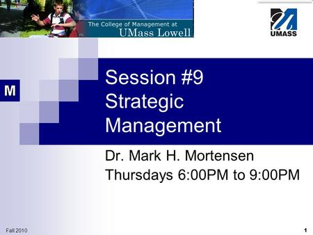 1 Fall 2010 Session #9 Strategic Management Dr. Mark H. Mortensen Thursdays 6:00PM to 9:00PM.