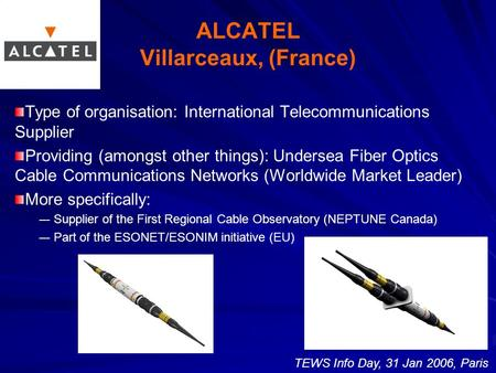 ALCATEL Villarceaux, (France) Type of organisation: International Telecommunications Supplier Providing (amongst other things): Undersea Fiber Optics Cable.
