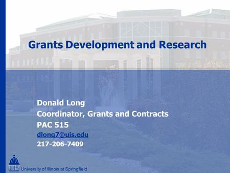 Grants Development and Research Donald Long Coordinator, Grants and Contracts PAC 515 217-206-7409 University of Illinois at Springfield.