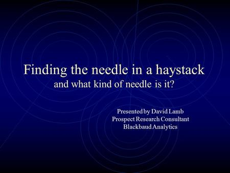 Finding the needle in a haystack and what kind of needle is it? Presented by David Lamb Prospect Research Consultant Blackbaud Analytics.