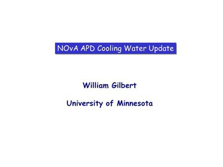 NOvA APD Cooling Water Update William Gilbert University of Minnesota.
