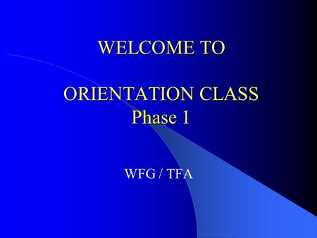 WELCOME TO ORIENTATION CLASS Phase 1 WFG / TFA For Internal Training Purposes Only CONGRATULATIONS! Every journey begins with a step, and you have taken.