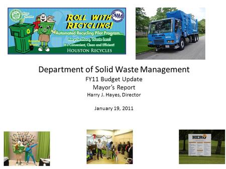 Department of Solid Waste Management FY11 Budget Update Mayor's Report Harry J. Hayes, Director January 19, 2011.