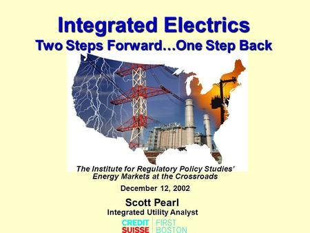 Integrated Electrics Two Steps Forward…One Step Back Scott Pearl Integrated Utility Analyst The Institute for Regulatory Policy Studies' Energy Markets.