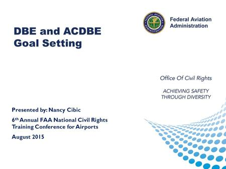Reporting DBE and ACDBE Goal Setting Presented by: Nancy Cibic 6 th Annual FAA National Civil Rights Training Conference for Airports August 2015.