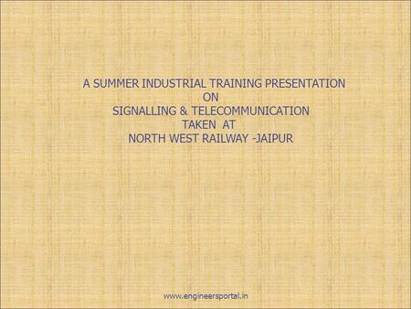 A SUMMER INDUSTRIAL TRAINING PRESENTATION ON SIGNALLING & TELECOMMUNICATION TAKEN AT NORTH WEST RAILWAY -JAIPUR www.engineersportal.in.