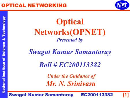 [1] National Institute of Science & Technology OPTICAL NETWORKING Swagat Kumar Samantaray EC200113382 Optical Networks(OPNET) Presented by Swagat Kumar.