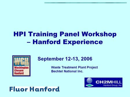 HPI Training Panel Workshop – Hanford Experience September 12-13, 2006 Waste Treatment Plant Project Bechtel National Inc.
