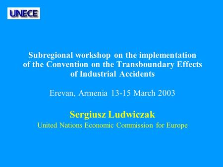 Subregional workshop on the implementation of the Convention on the Transboundary Effects of Industrial Accidents Erevan, Armenia 13-15 March 2003 Sergiusz.