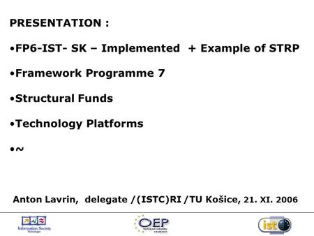 PRESENTATION : FP6-IST- SK – Implemented + Example of STRP Framework Programme 7 Structural Funds Technology Platforms ~ Anton Lavrin, delegate /(ISTC)RI.