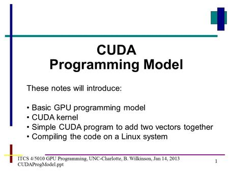 1 ITCS 4/5010 GPU Programming, UNC-Charlotte, B. Wilkinson, Jan 14, 2013 CUDAProgModel.ppt CUDA Programming Model These notes will introduce: Basic GPU.