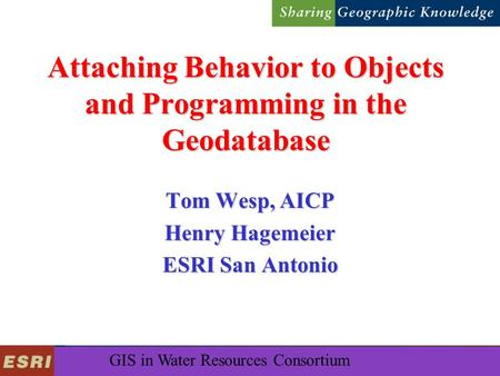 GIS in Water Resources Consortium Attaching Behavior to Objects and Programming in the Geodatabase Tom Wesp, AICP Henry Hagemeier ESRI San Antonio.