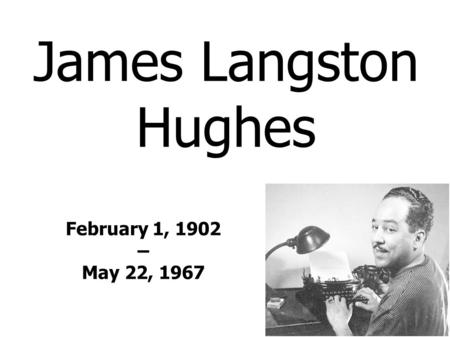 James Langston Hughes February 1, 1902 – May 22, 1967.