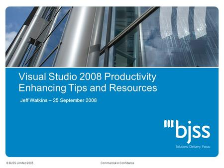 © BJSS Limited 2005 Commercial in Confidence Visual Studio 2008 Productivity Enhancing Tips and Resources Jeff Watkins – 25 September 2008.