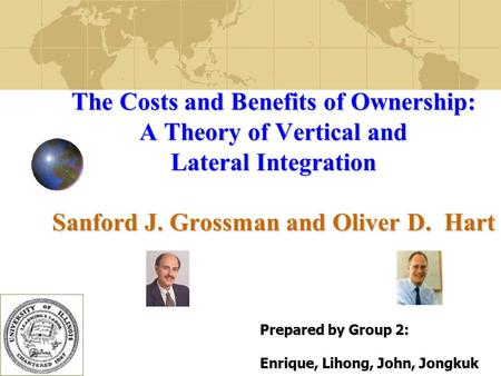 1 The Costs and Benefits of Ownership: A Theory of Vertical and Lateral Integration Sanford J. Grossman and Oliver D. Hart Prepared by Group 2: Enrique,
