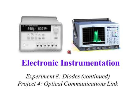 Electronic Instrumentation Experiment 8: Diodes (continued) Project 4: Optical Communications Link.