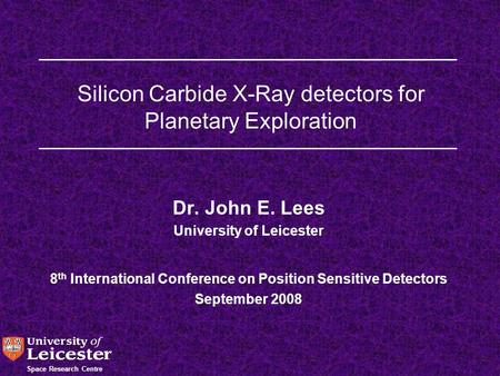 Space Research Centre Silicon Carbide X-Ray detectors for Planetary Exploration Dr. John E. Lees University of Leicester 8 th International Conference.