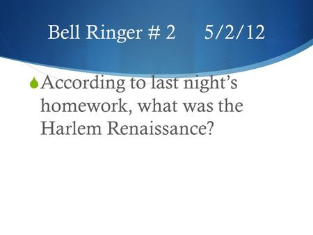 Bell Ringer # 25/2/12  According to last night's homework, what was the Harlem Renaissance?