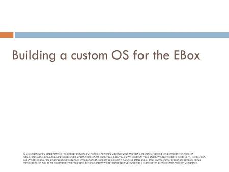Building a custom OS for the EBox © Copyright 2008 Georgia Institute of Technology and James O. Hamblen, Portions © Copyright 2006 Microsoft Corporation,