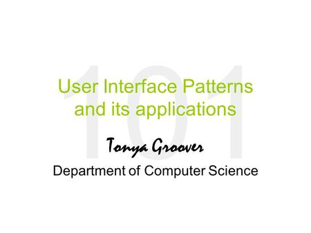 101 User Interface Patterns and its applications Tonya Groover Department of Computer Science.