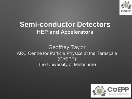 Semi-conductor Detectors HEP and Accelerators Geoffrey Taylor ARC Centre for Particle Physics at the Terascale (CoEPP) The University of Melbourne.