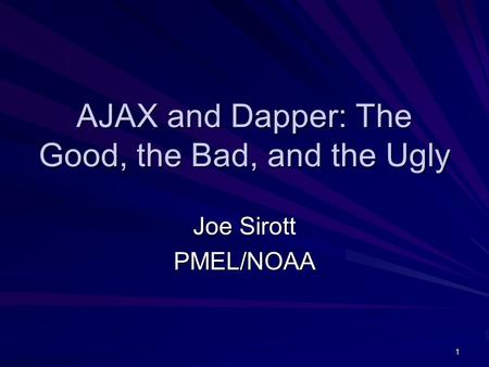 1 AJAX and Dapper: The Good, the Bad, and the Ugly Joe Sirott PMEL/NOAA.