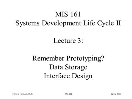 Sylnovie Merchant, Ph.D. MIS 161 Spring 2005 MIS 161 Systems Development Life Cycle II Lecture 3: Remember Prototyping? Data Storage Interface Design.