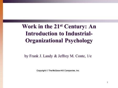 1 Work in the 21 st Century: An Introduction to Industrial- Organizational Psychology by Frank J. Landy & Jeffrey M. Conte, 1/e Copyright © The McGraw-Hill.