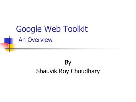 Google Web Toolkit An Overview By Shauvik Roy Choudhary.