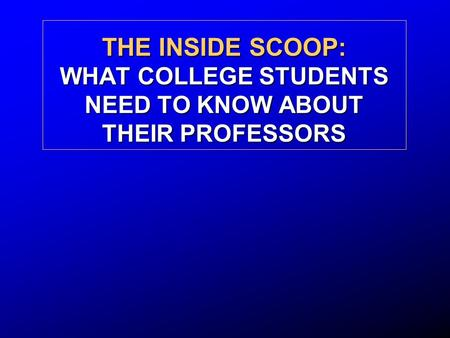 THE INSIDE SCOOP: WHAT COLLEGE STUDENTS NEED TO KNOW ABOUT THEIR PROFESSORS.