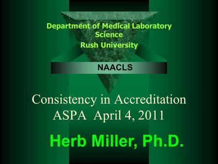 Consistency in Accreditation ASPA April 4, 2011 Department of Medical Laboratory Science Rush University Herb Miller, Ph.D. NAACLS.