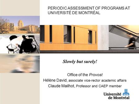 PERIODIC ASSESSMENT OF PROGRAMS AT UNIVERSITÉ DE MONTRÉAL Office of the Provost Hélène David, associate vice-rector academic affairs Claude Mailhot, Professor.