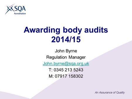 Awarding body audits 2014/15 John Byrne Regulation Manager T: 0345 213 5243 M: 07917 158302.