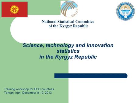 National Statistical Committee of the Kyrgyz Republic Science, technology and innovation statistics in the Kyrgyz Republic Training workshop for ECO countries.