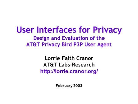 User Interfaces for Privacy Design and Evaluation of the AT&T Privacy Bird P3P User Agent Lorrie Faith Cranor AT&T Labs-Research