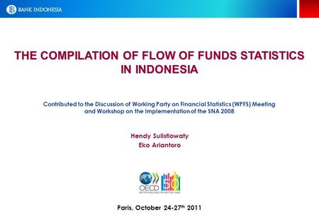 THE COMPILATION OF FLOW OF FUNDS STATISTICS IN INDONESIA Paris, October 24-27 th 2011 Hendy Sulistiowaty Eko Ariantoro Contributed to the Discussion of.