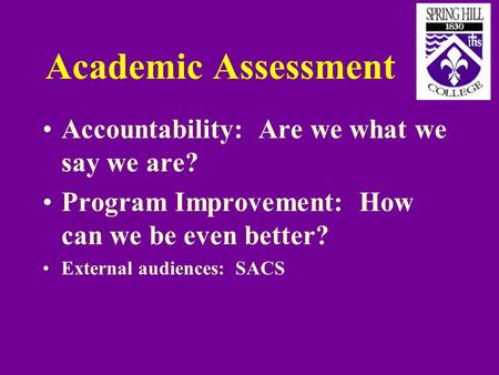 Academic Assessment Accountability: Are we what we say we are? Program Improvement: How can we be even better? External audiences: SACS.