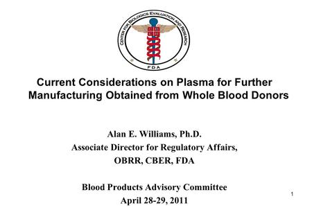 Current Considerations on Plasma for Further Manufacturing Obtained from Whole Blood Donors Alan E. Williams, Ph.D. Associate Director for Regulatory Affairs,