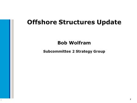C 1 Offshore Structures Update Bob Wolfram Subcommittee 2 Strategy Group.