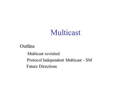 Multicast Outline Multicast revisited Protocol Independent Multicast - SM Future Directions.