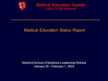 Medical Education Update 2003 SOM Retreat Stanford School of Medicine Leadership Retreat January 30 - February 1, 2003 Medical Education Status Report.