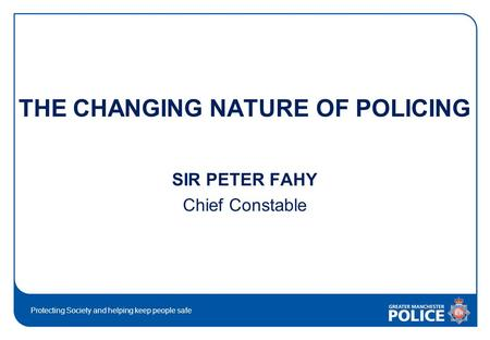 Protecting Society and helping keep people safe THE CHANGING NATURE OF POLICING SIR PETER FAHY Chief Constable.